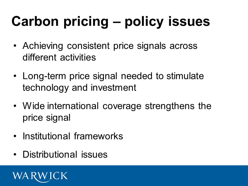 Carbon pricing – policy issues Achieving consistent price signals across different activities Long-term price signal needed to stimulate technology and investment Wide international coverage strengthens the price signal Institutional frameworks Distributional issues