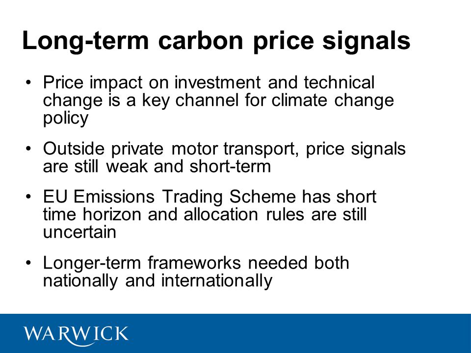 Long-term carbon price signals Price impact on investment and technical change is a key channel for climate change policy Outside private motor transport, price signals are still weak and short-term EU Emissions Trading Scheme has short time horizon and allocation rules are still uncertain Longer-term frameworks needed both nationally and internationally