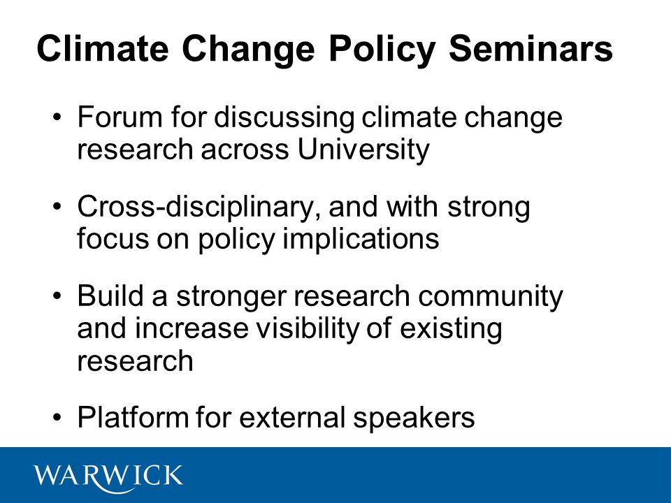 Climate Change Policy Seminars Forum for discussing climate change research across University Cross-disciplinary, and with strong focus on policy implications Build a stronger research community and increase visibility of existing research Platform for external speakers
