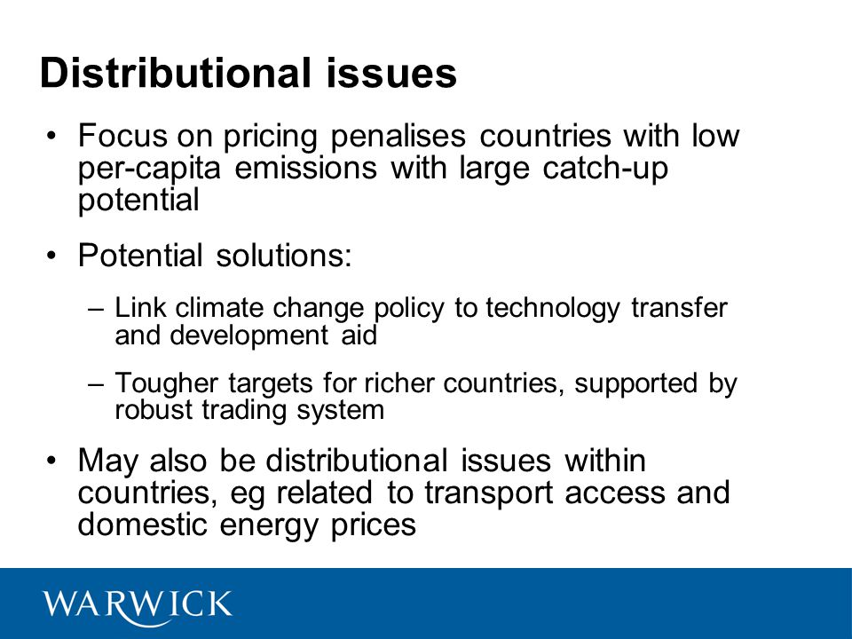 Distributional issues Focus on pricing penalises countries with low per-capita emissions with large catch-up potential Potential solutions: –Link climate change policy to technology transfer and development aid –Tougher targets for richer countries, supported by robust trading system May also be distributional issues within countries, eg related to transport access and domestic energy prices