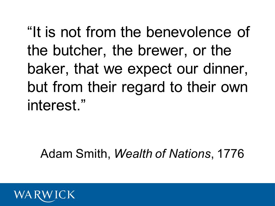 It is not from the benevolence of the butcher, the brewer, or the baker, that we expect our dinner, but from their regard to their own interest. Adam Smith, Wealth of Nations, 1776