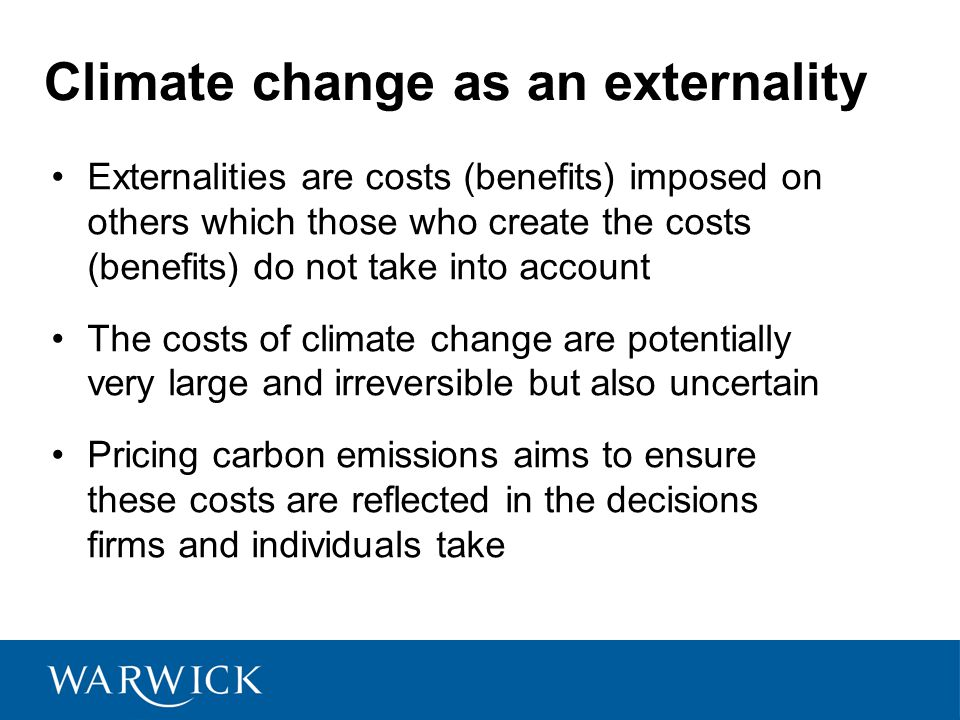 Climate change as an externality Externalities are costs (benefits) imposed on others which those who create the costs (benefits) do not take into account The costs of climate change are potentially very large and irreversible but also uncertain Pricing carbon emissions aims to ensure these costs are reflected in the decisions firms and individuals take