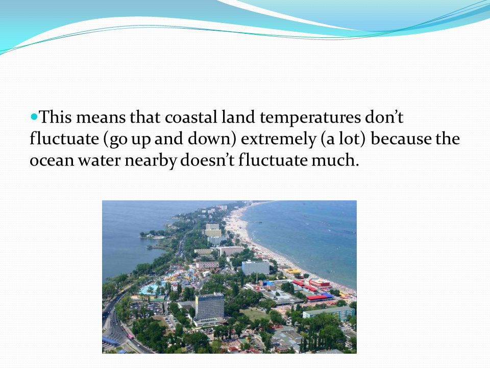 This means that coastal land temperatures don't fluctuate (go up and down) extremely (a lot) because the ocean water nearby doesn't fluctuate much.