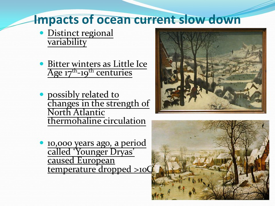 Impacts of ocean current slow down Distinct regional variability Bitter winters as Little Ice Age 17 th -19 th centuries possibly related to changes i