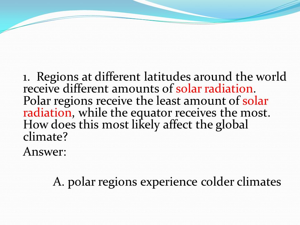 1. Regions at different latitudes around the world receive different amounts of solar radiation. Polar regions receive the least amount of solar radia