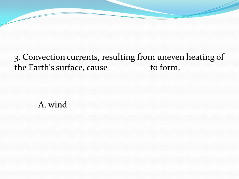 3. Convection currents, resulting from uneven heating of the Earth's surface, cause _________ to form. A. wind