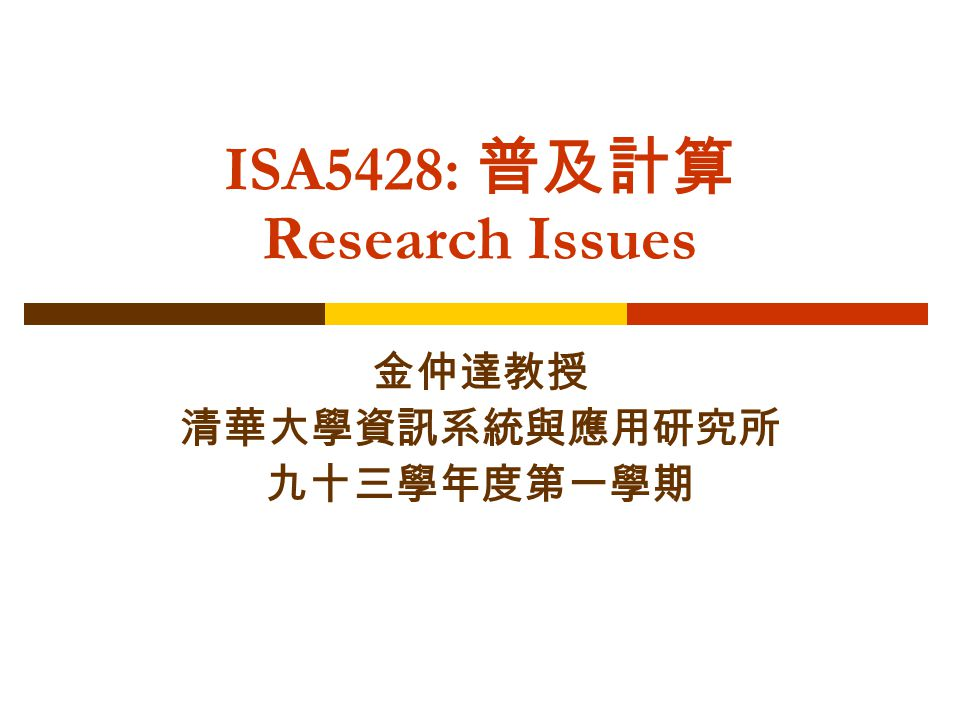 ISA5428: 普及計算 Research Issues 金仲達教授 清華大學資訊系統與應用研究所 九十三學年度第一學期
