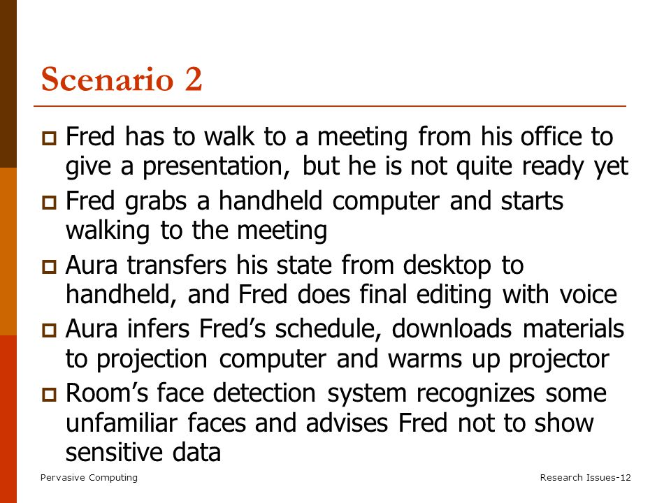 Pervasive ComputingResearch Issues-12 Scenario 2  Fred has to walk to a meeting from his office to give a presentation, but he is not quite ready yet  Fred grabs a handheld computer and starts walking to the meeting  Aura transfers his state from desktop to handheld, and Fred does final editing with voice  Aura infers Fred's schedule, downloads materials to projection computer and warms up projector  Room's face detection system recognizes some unfamiliar faces and advises Fred not to show sensitive data