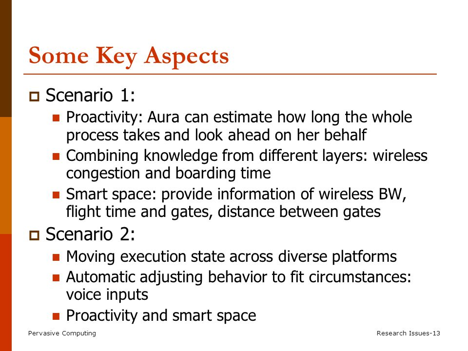 Pervasive ComputingResearch Issues-13 Some Key Aspects  Scenario 1: Proactivity: Aura can estimate how long the whole process takes and look ahead on her behalf Combining knowledge from different layers: wireless congestion and boarding time Smart space: provide information of wireless BW, flight time and gates, distance between gates  Scenario 2: Moving execution state across diverse platforms Automatic adjusting behavior to fit circumstances: voice inputs Proactivity and smart space