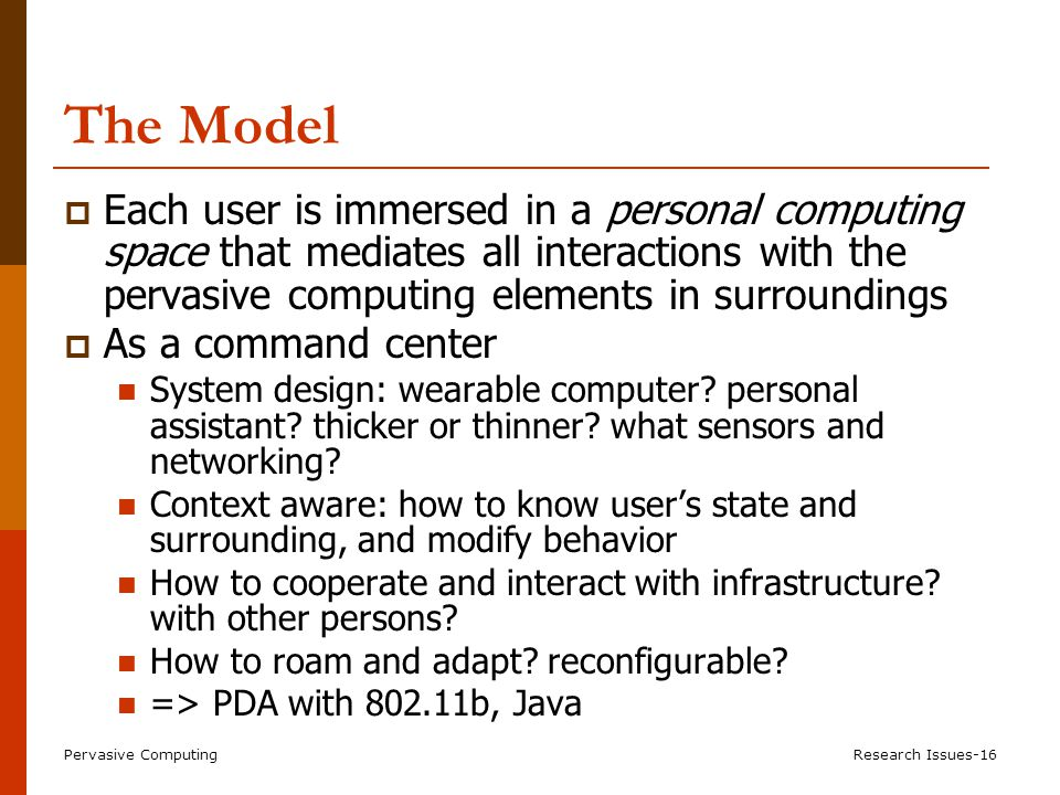 Pervasive ComputingResearch Issues-16 The Model  Each user is immersed in a personal computing space that mediates all interactions with the pervasive computing elements in surroundings  As a command center System design: wearable computer.