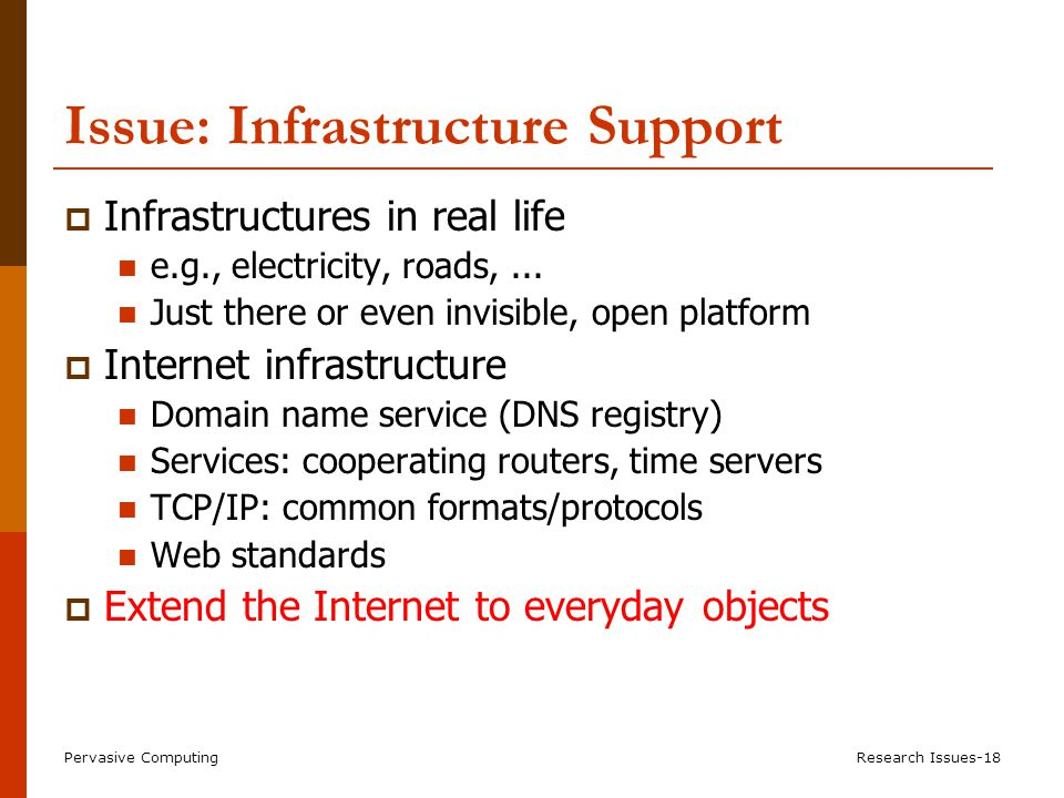 Pervasive ComputingResearch Issues-18 Issue: Infrastructure Support  Infrastructures in real life e.g., electricity, roads,...