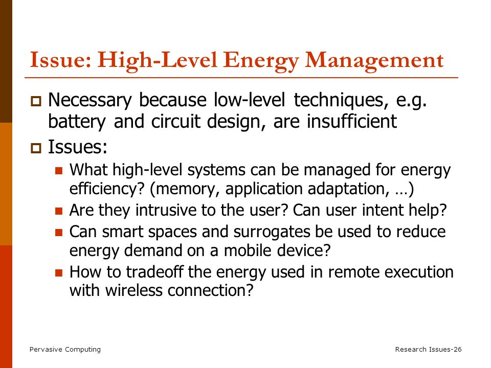 Pervasive ComputingResearch Issues-26 Issue: High-Level Energy Management  Necessary because low-level techniques, e.g.