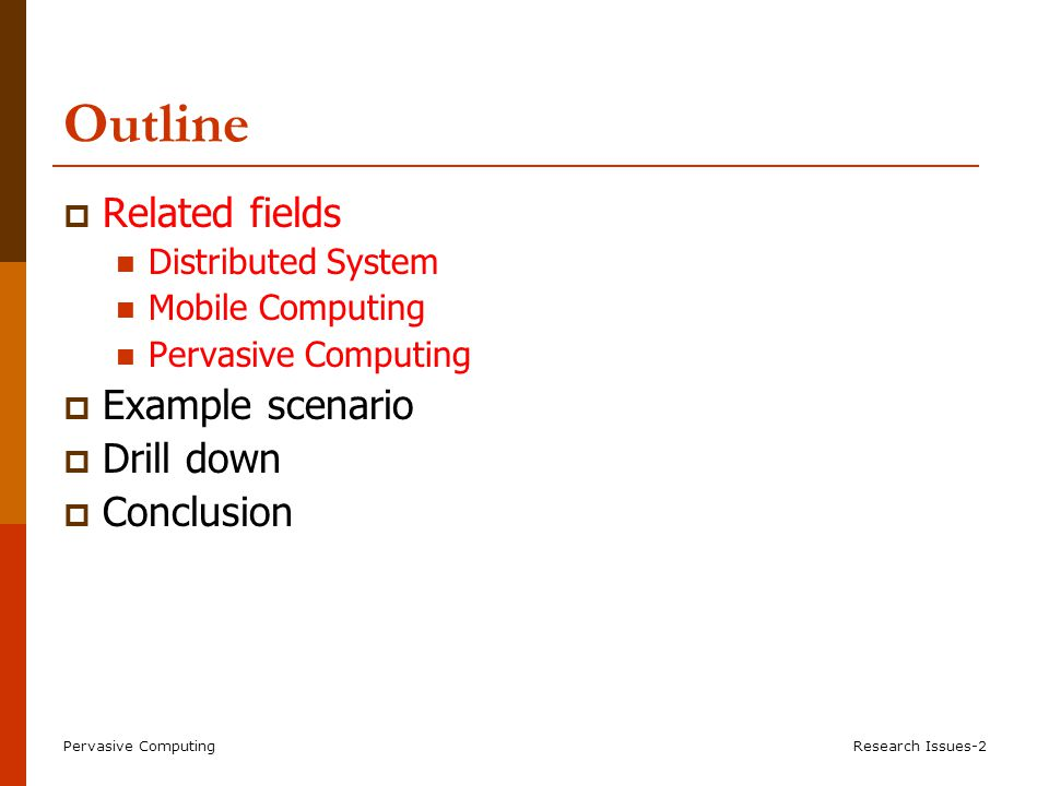Pervasive ComputingResearch Issues-2 Outline  Related fields Distributed System Mobile Computing Pervasive Computing  Example scenario  Drill down  Conclusion