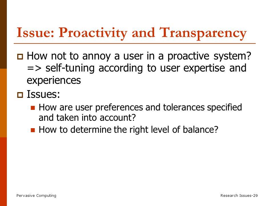 Pervasive ComputingResearch Issues-29 Issue: Proactivity and Transparency  How not to annoy a user in a proactive system.