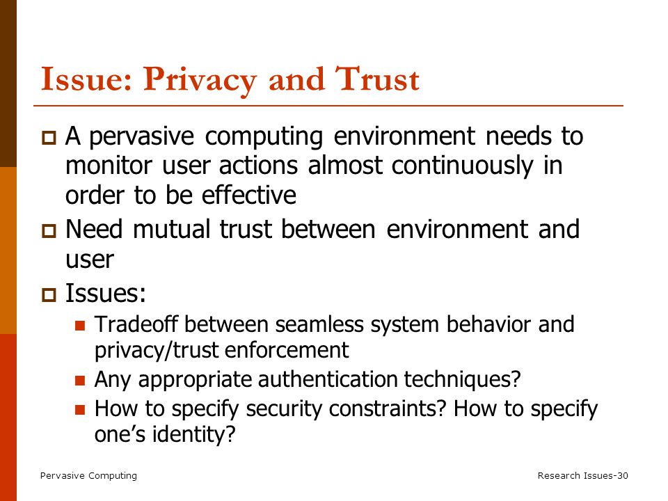 Pervasive ComputingResearch Issues-30 Issue: Privacy and Trust  A pervasive computing environment needs to monitor user actions almost continuously in order to be effective  Need mutual trust between environment and user  Issues: Tradeoff between seamless system behavior and privacy/trust enforcement Any appropriate authentication techniques.