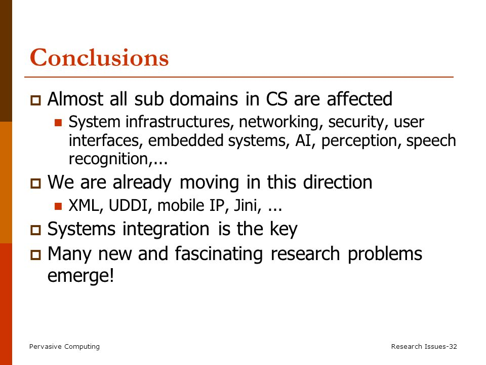 Pervasive ComputingResearch Issues-32 Conclusions  Almost all sub domains in CS are affected System infrastructures, networking, security, user interfaces, embedded systems, AI, perception, speech recognition,...