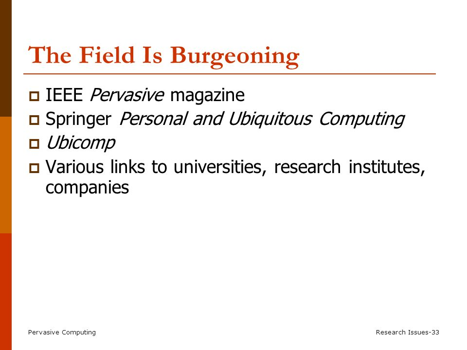 Pervasive ComputingResearch Issues-33 The Field Is Burgeoning  IEEE Pervasive magazine  Springer Personal and Ubiquitous Computing  Ubicomp  Various links to universities, research institutes, companies