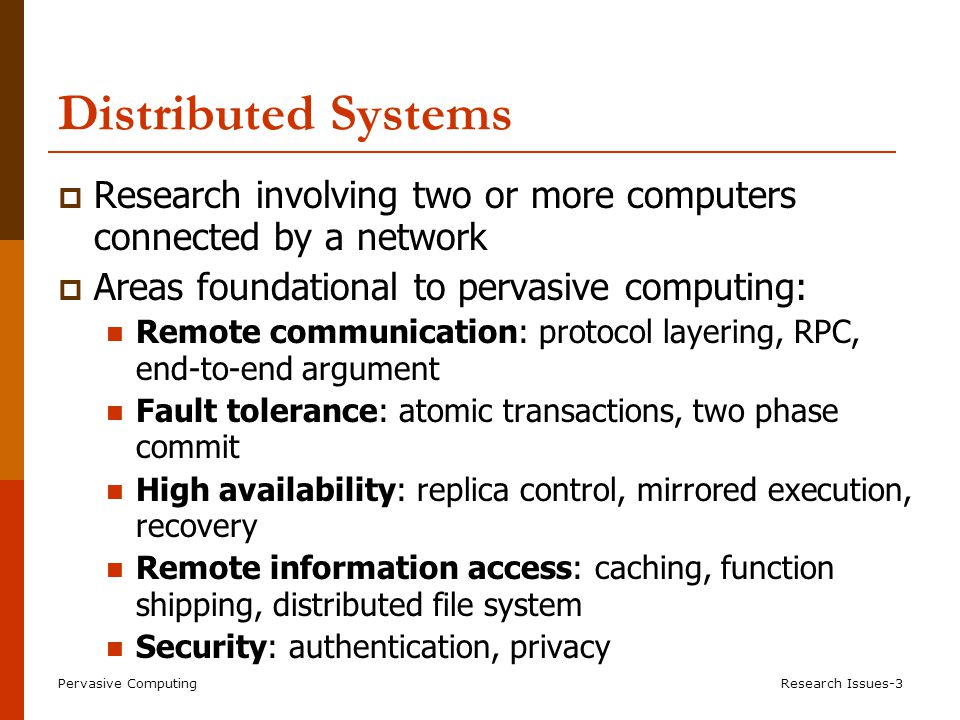 Pervasive ComputingResearch Issues-3 Distributed Systems  Research involving two or more computers connected by a network  Areas foundational to pervasive computing: Remote communication: protocol layering, RPC, end-to-end argument Fault tolerance: atomic transactions, two phase commit High availability: replica control, mirrored execution, recovery Remote information access: caching, function shipping, distributed file system Security: authentication, privacy