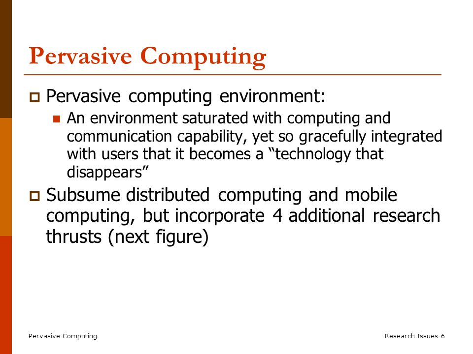 Pervasive ComputingResearch Issues-6 Pervasive Computing  Pervasive computing environment: An environment saturated with computing and communication capability, yet so gracefully integrated with users that it becomes a technology that disappears  Subsume distributed computing and mobile computing, but incorporate 4 additional research thrusts (next figure)