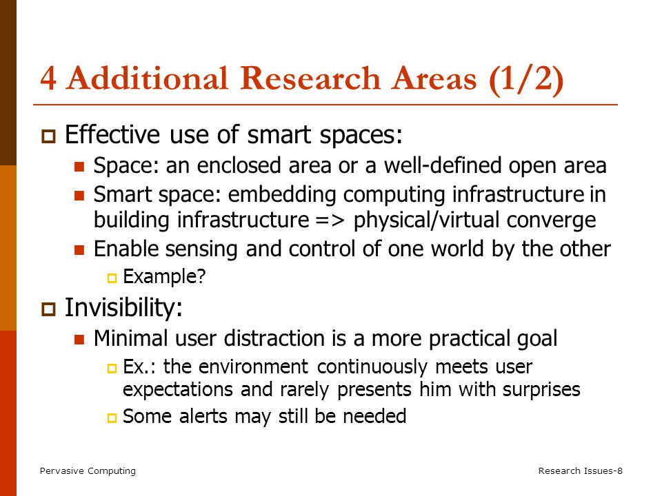 Pervasive ComputingResearch Issues-8 4 Additional Research Areas (1/2)  Effective use of smart spaces: Space: an enclosed area or a well-defined open area Smart space: embedding computing infrastructure in building infrastructure => physical/virtual converge Enable sensing and control of one world by the other  Example.