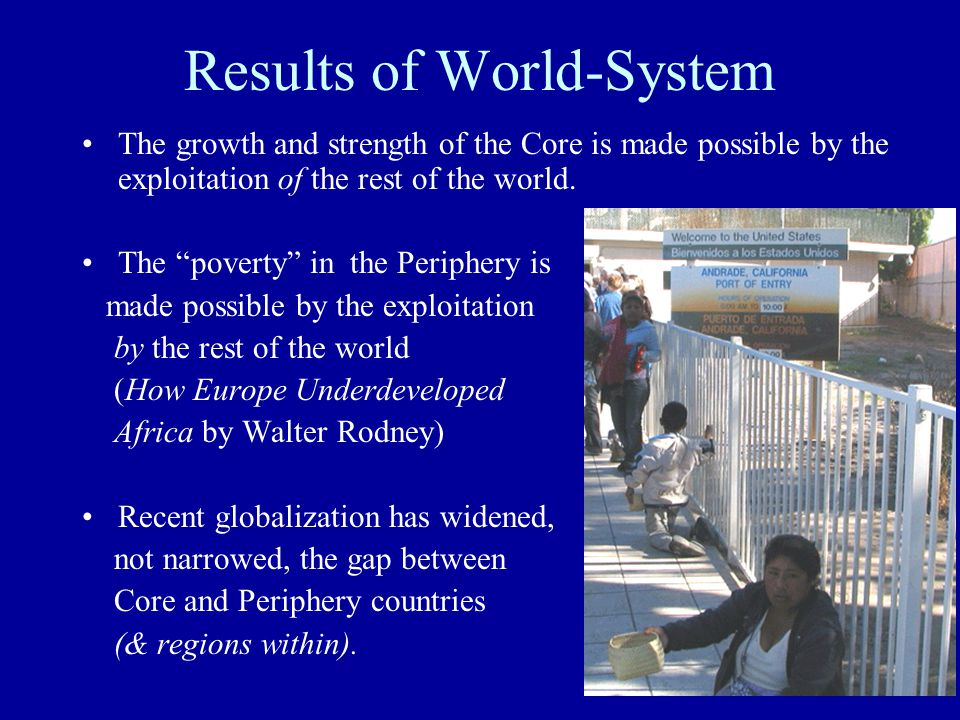 Results of World-System The growth and strength of the Core is made possible by the exploitation of the rest of the world.