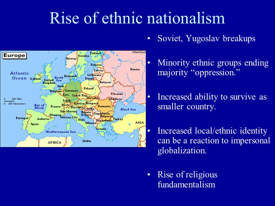 Rise of ethnic nationalism Soviet, Yugoslav breakups Minority ethnic groups ending majority oppression. Increased ability to survive as smaller country.