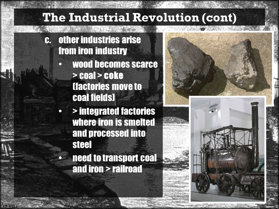 The Industrial Revolution (cont) c.other industries arise from iron industry wood becomes scarce > coal > coke (factories move to coal fields) > integrated factories where iron is smelted and processed into steel need to transport coal and iron > railroad