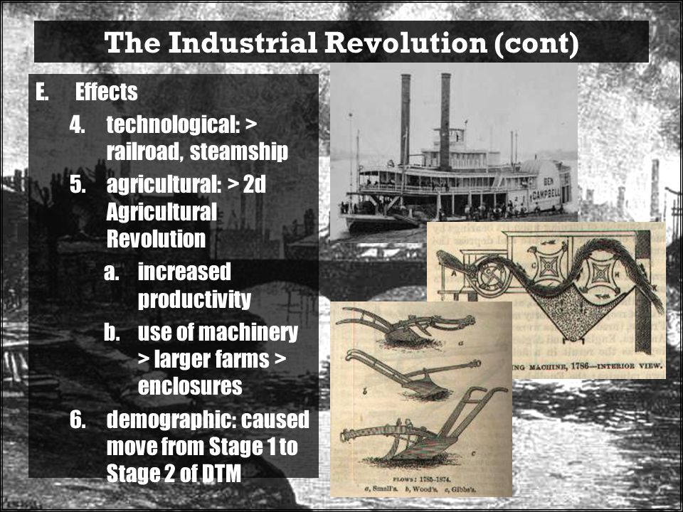 The Industrial Revolution (cont) E.Effects 4.technological: > railroad, steamship 5.agricultural: > 2d Agricultural Revolution a.increased productivity b.use of machinery > larger farms > enclosures 6.demographic: caused move from Stage 1 to Stage 2 of DTM