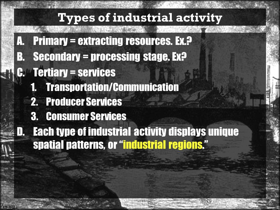 Types of industrial activity A.Primary = extracting resources.