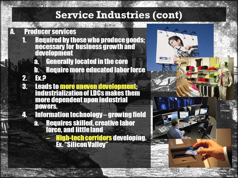 Service Industries (cont) A.Producer services 1.Required by those who produce goods; necessary for business growth and development a.Generally located in the core b.Require more educated labor force 2.Ex..