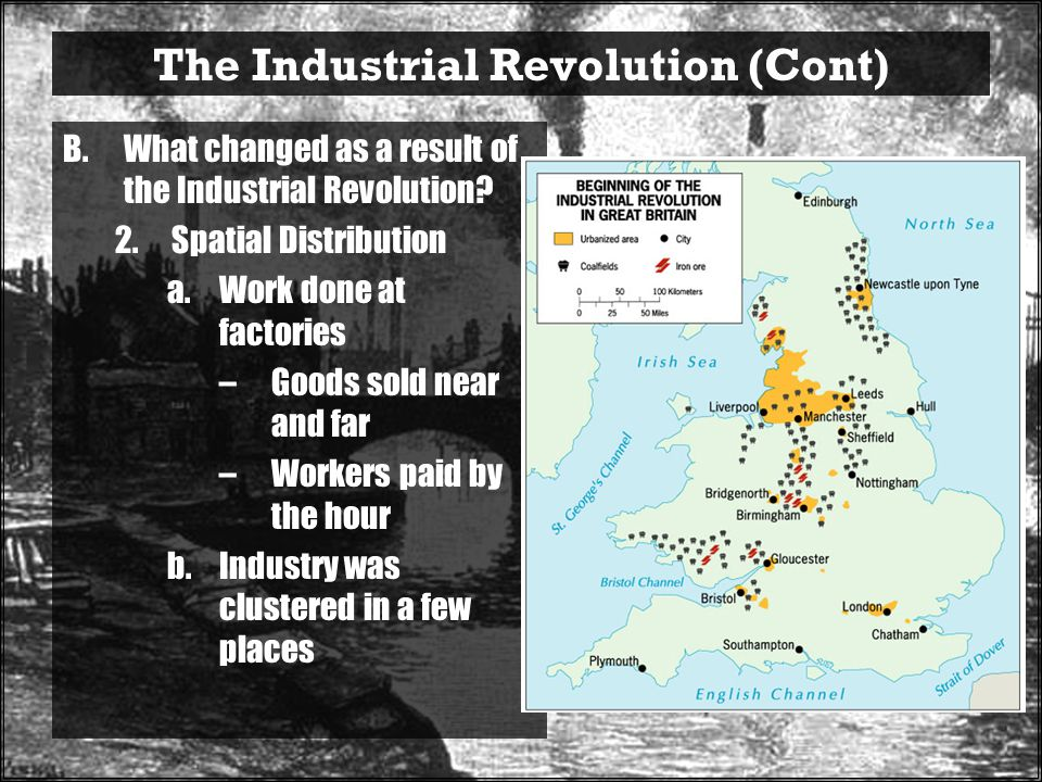 The Industrial Revolution (Cont) B.What changed as a result of the Industrial Revolution.