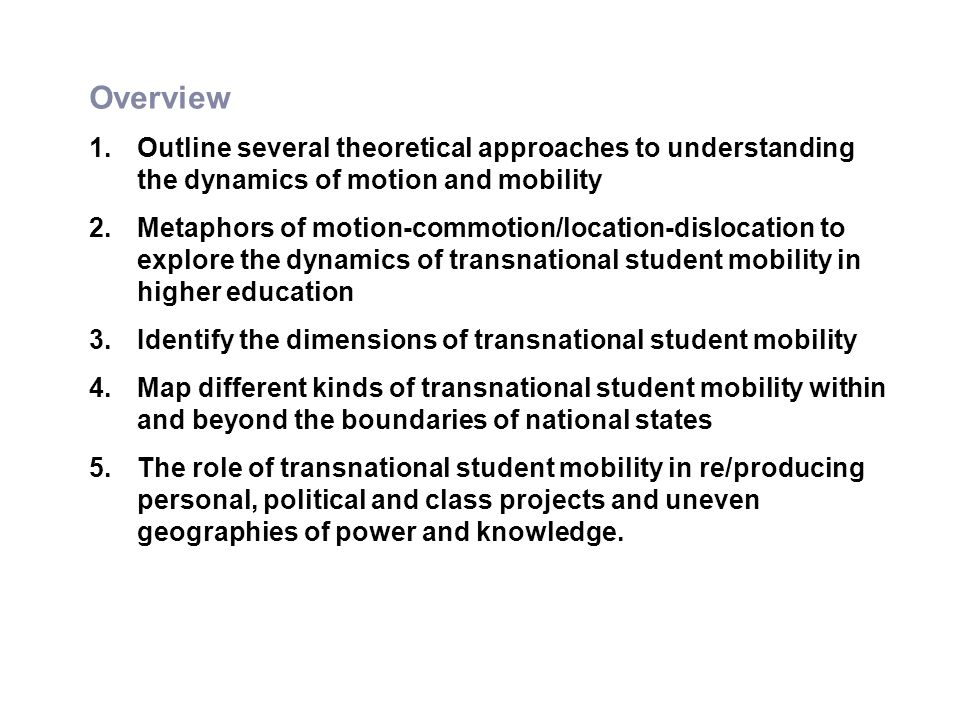 Overview 1.Outline several theoretical approaches to understanding the dynamics of motion and mobility 2.Metaphors of motion-commotion/location-dislocation to explore the dynamics of transnational student mobility in higher education 3.Identify the dimensions of transnational student mobility 4.Map different kinds of transnational student mobility within and beyond the boundaries of national states 5.The role of transnational student mobility in re/producing personal, political and class projects and uneven geographies of power and knowledge.