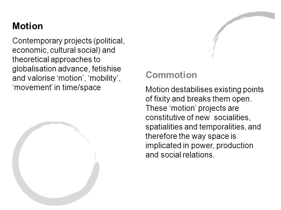 Motion Contemporary projects (political, economic, cultural social) and theoretical approaches to globalisation advance, fetishise and valorise 'motion', 'mobility', 'movement' in time/space Commotion Motion destabilises existing points of fixity and breaks them open.