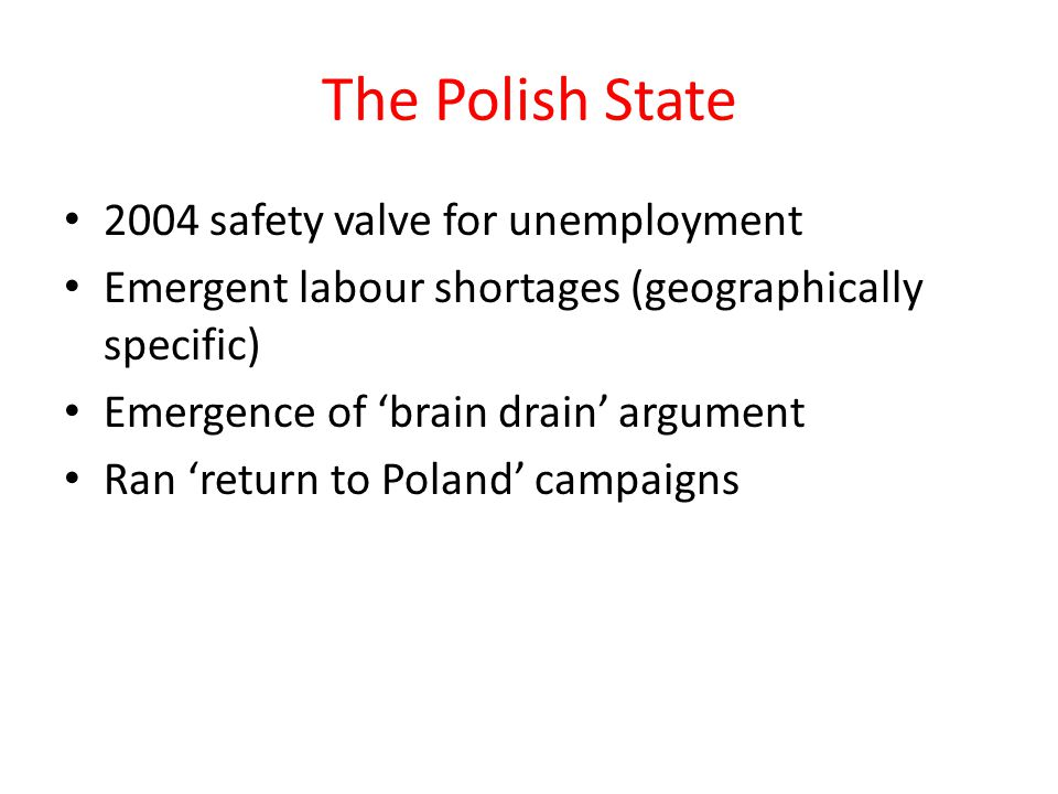 The Polish State 2004 safety valve for unemployment Emergent labour shortages (geographically specific) Emergence of 'brain drain' argument Ran 'retur