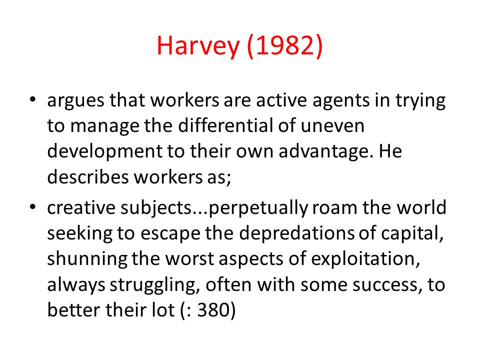 Harvey (1982) argues that workers are active agents in trying to manage the differential of uneven development to their own advantage. He describes wo