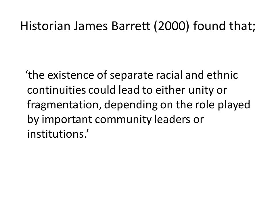 Historian James Barrett (2000) found that; 'the existence of separate racial and ethnic continuities could lead to either unity or fragmentation, depending on the role played by important community leaders or institutions.'