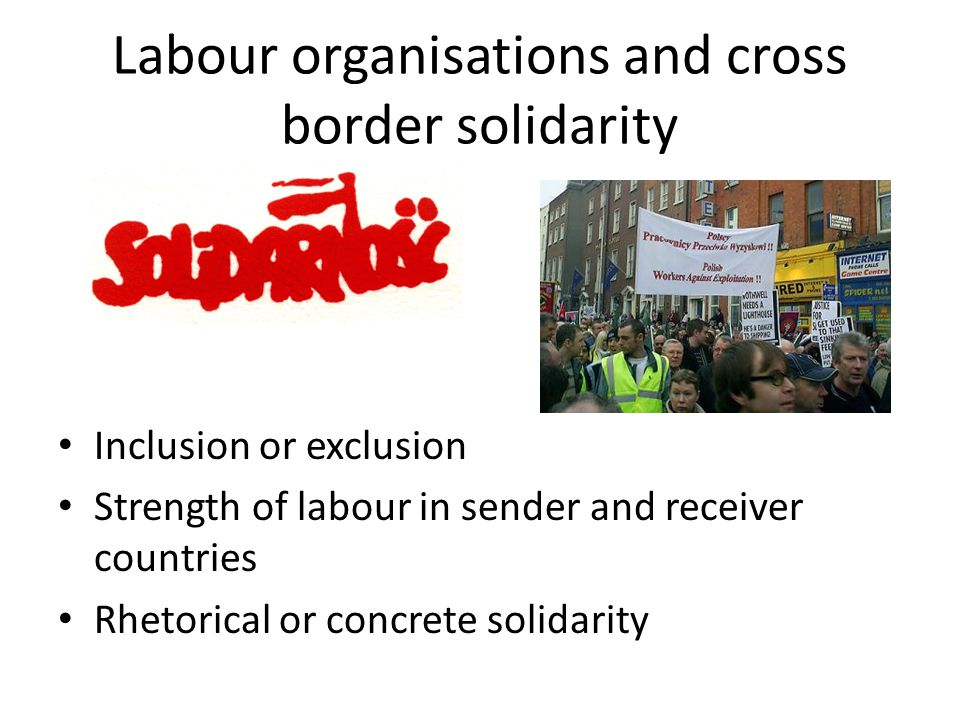 Labour organisations and cross border solidarity Inclusion or exclusion Strength of labour in sender and receiver countries Rhetorical or concrete solidarity