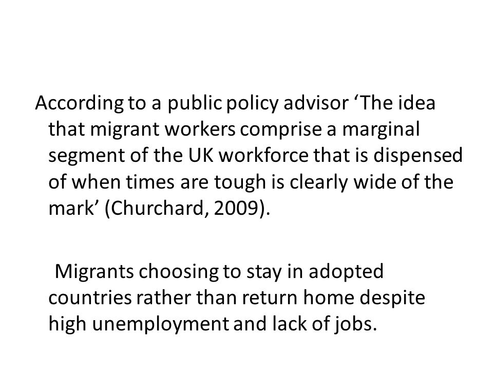 According to a public policy advisor 'The idea that migrant workers comprise a marginal segment of the UK workforce that is dispensed of when times ar