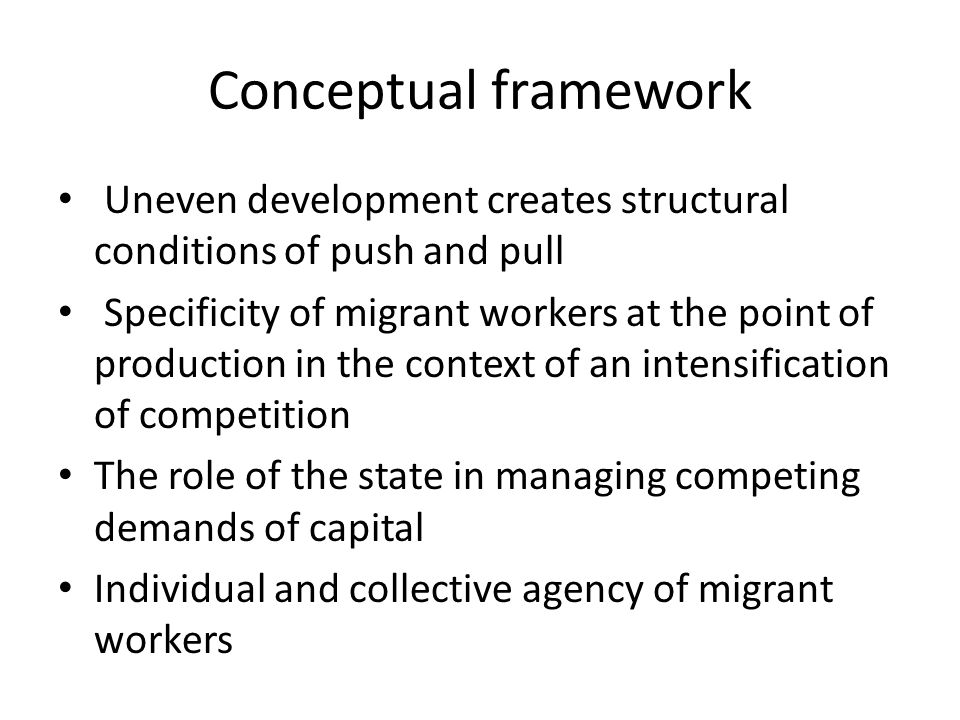 Conceptual framework Uneven development creates structural conditions of push and pull Specificity of migrant workers at the point of production in th