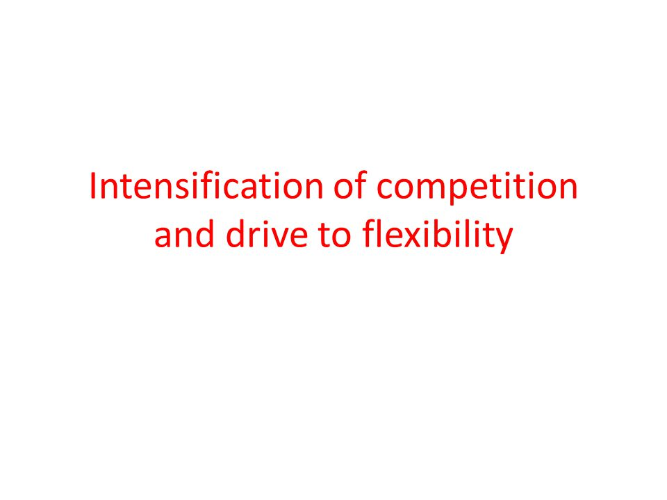 Intensification of competition and drive to flexibility