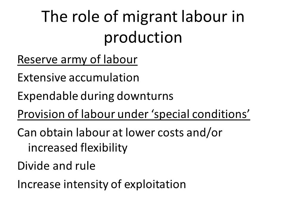 The role of migrant labour in production Reserve army of labour Extensive accumulation Expendable during downturns Provision of labour under 'special