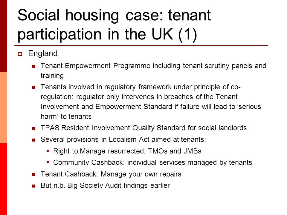 Social housing case: tenant participation in the UK (1)  England: Tenant Empowerment Programme including tenant scrutiny panels and training Tenants involved in regulatory framework under principle of co- regulation: regulator only intervenes in breaches of the Tenant Involvement and Empowerment Standard if failure will lead to 'serious harm' to tenants TPAS Resident Involvement Quality Standard for social landlords Several provisions in Localism Act aimed at tenants:  Right to Manage resurrected: TMOs and JMBs  Community Cashback: individual services managed by tenants Tenant Cashback: Manage your own repairs But n.b.