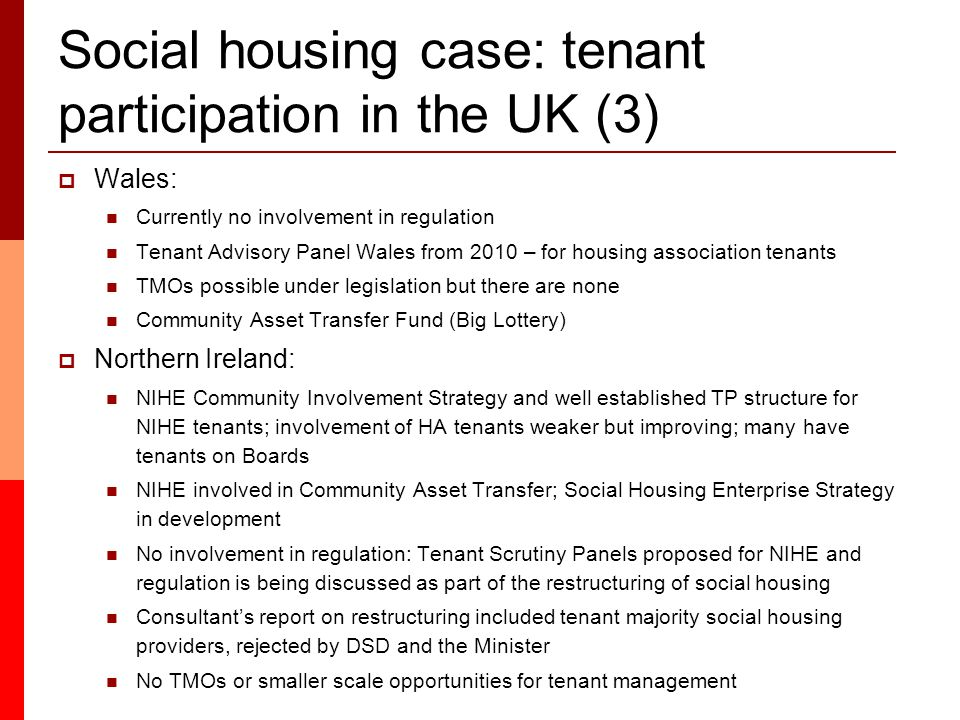 Social housing case: tenant participation in the UK (3)  Wales: Currently no involvement in regulation Tenant Advisory Panel Wales from 2010 – for housing association tenants TMOs possible under legislation but there are none Community Asset Transfer Fund (Big Lottery)  Northern Ireland: NIHE Community Involvement Strategy and well established TP structure for NIHE tenants; involvement of HA tenants weaker but improving; many have tenants on Boards NIHE involved in Community Asset Transfer; Social Housing Enterprise Strategy in development No involvement in regulation: Tenant Scrutiny Panels proposed for NIHE and regulation is being discussed as part of the restructuring of social housing Consultant's report on restructuring included tenant majority social housing providers, rejected by DSD and the Minister No TMOs or smaller scale opportunities for tenant management
