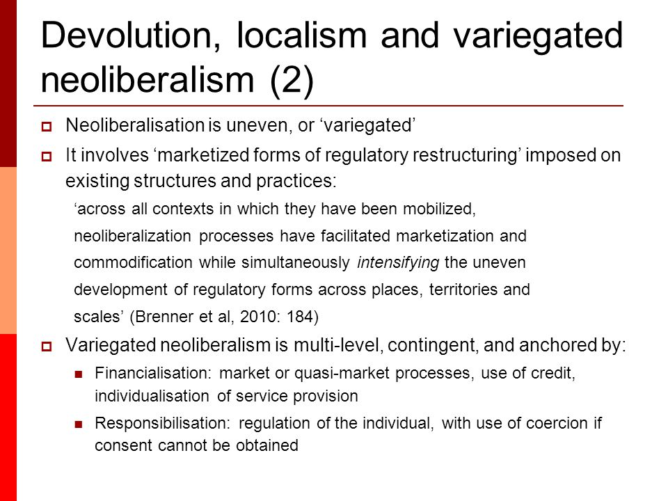 Devolution, localism and variegated neoliberalism (2)  Neoliberalisation is uneven, or 'variegated'  It involves 'marketized forms of regulatory restructuring' imposed on existing structures and practices: 'across all contexts in which they have been mobilized, neoliberalization processes have facilitated marketization and commodification while simultaneously intensifying the uneven development of regulatory forms across places, territories and scales' (Brenner et al, 2010: 184)  Variegated neoliberalism is multi-level, contingent, and anchored by: Financialisation: market or quasi-market processes, use of credit, individualisation of service provision Responsibilisation: regulation of the individual, with use of coercion if consent cannot be obtained