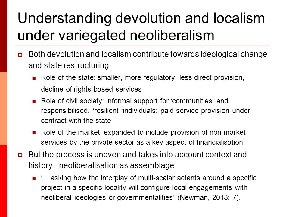Understanding devolution and localism under variegated neoliberalism  Both devolution and localism contribute towards ideological change and state restructuring: Role of the state: smaller, more regulatory, less direct provision, decline of rights-based services Role of civil society: informal support for 'communities' and responsibilised, 'resilient 'individuals; paid service provision under contract with the state Role of the market: expanded to include provision of non-market services by the private sector as a key aspect of financialisation  But the process is uneven and takes into account context and history - neoliberalisation as assemblage: '...