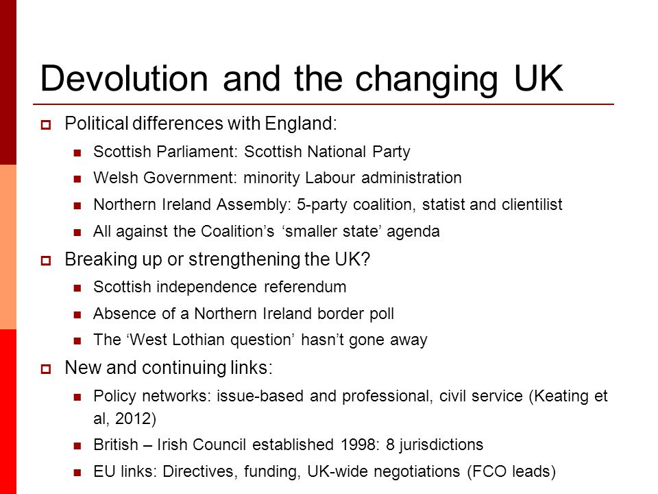 Devolution and the changing UK  Political differences with England: Scottish Parliament: Scottish National Party Welsh Government: minority Labour administration Northern Ireland Assembly: 5-party coalition, statist and clientilist All against the Coalition's 'smaller state' agenda  Breaking up or strengthening the UK.