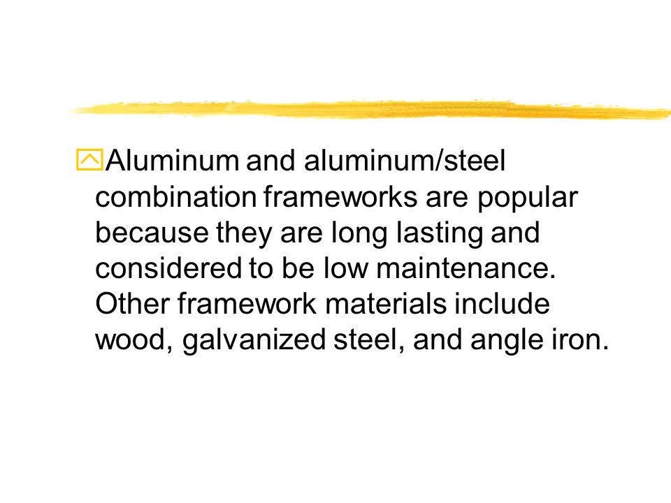 yAluminum and aluminum/steel combination frameworks are popular because they are long lasting and considered to be low maintenance.