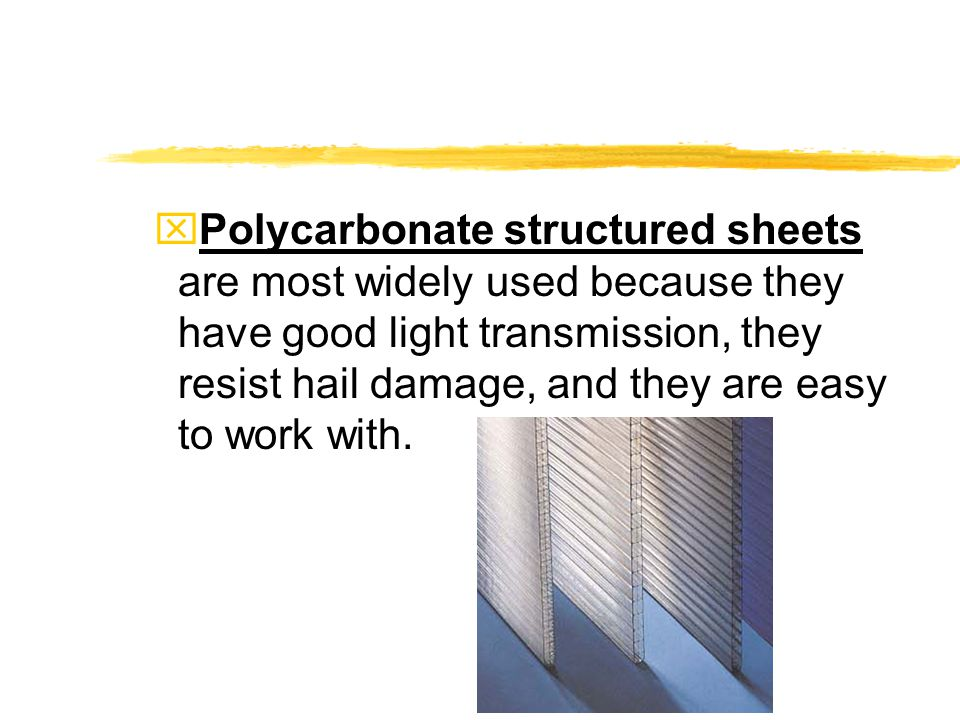xPolycarbonate structured sheets are most widely used because they have good light transmission, they resist hail damage, and they are easy to work with.
