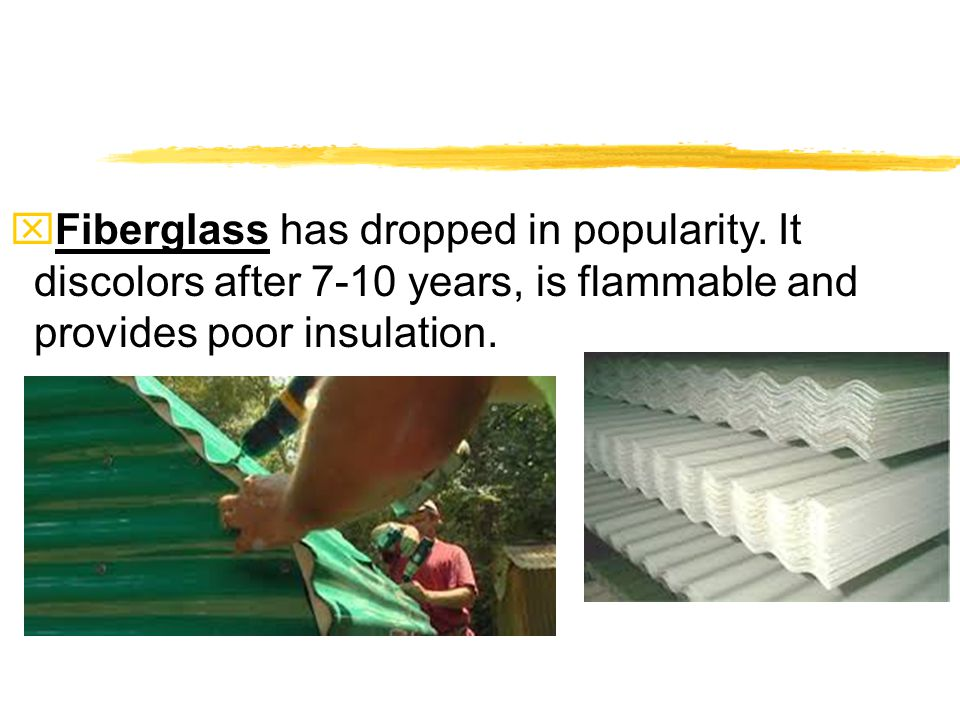 xFiberglass has dropped in popularity. It discolors after 7-10 years, is flammable and provides poor insulation.