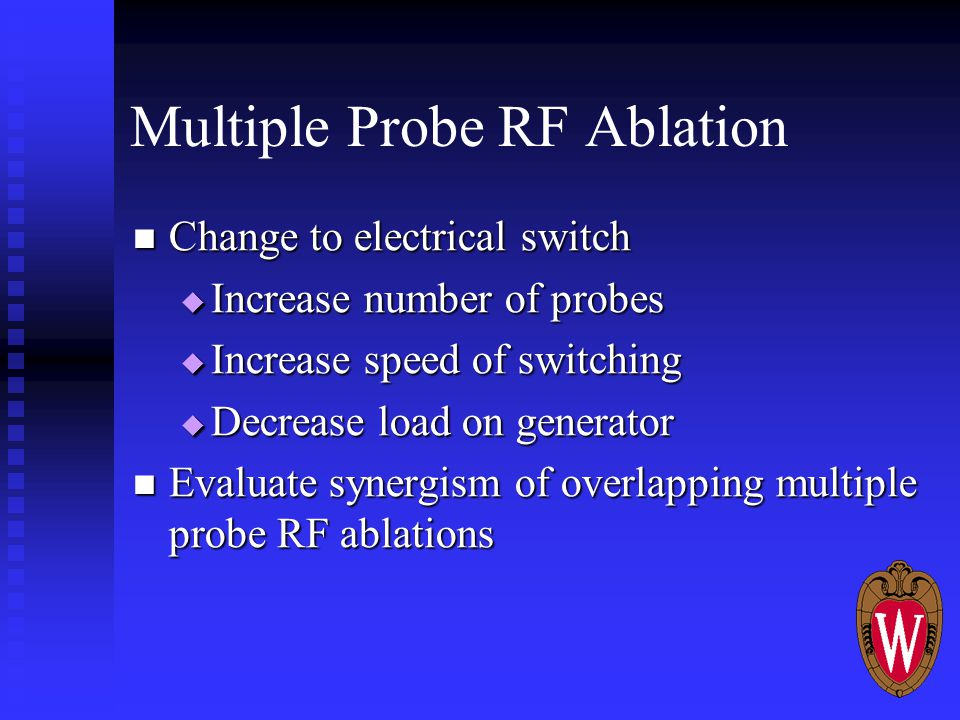 Multiple Probe RF Ablation Change to electrical switch Change to electrical switch  Increase number of probes  Increase speed of switching  Decrease load on generator Evaluate synergism of overlapping multiple probe RF ablations Evaluate synergism of overlapping multiple probe RF ablations